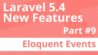 Part 9: Eloquent Events - Laravel 5.4 New Features