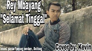 Download Galau!!! Rey Mbayang - Selamat Tinggal || cover by Kevin (yang lagi galau jngn baper)