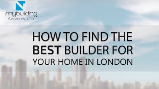 How To Find The Best Builder For Your Home In London - 10 Tips!