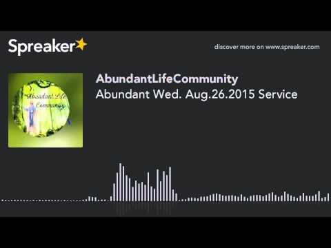 Abundant Wed. Aug.26.2015 Service