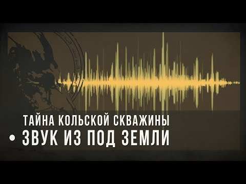 Тайна Кольской скважины: звук из-под земли / Sound From Under The Earth