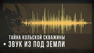 Тайна Кольской скважины: звук из-под земли / sound from under the earth