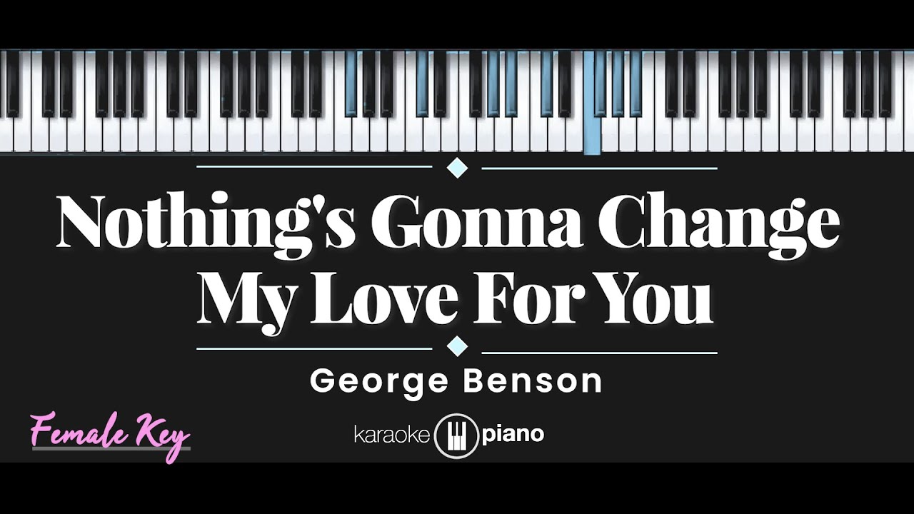 Download Nothing's Gonna Change My Love For You - George Benson (KARAOKE PIANO - FEMALE KEY)