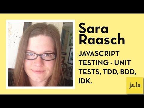 Sara Raasch: Javascript Testing - Unit tests, TDD, BDD, IDK.   js.la July 2016