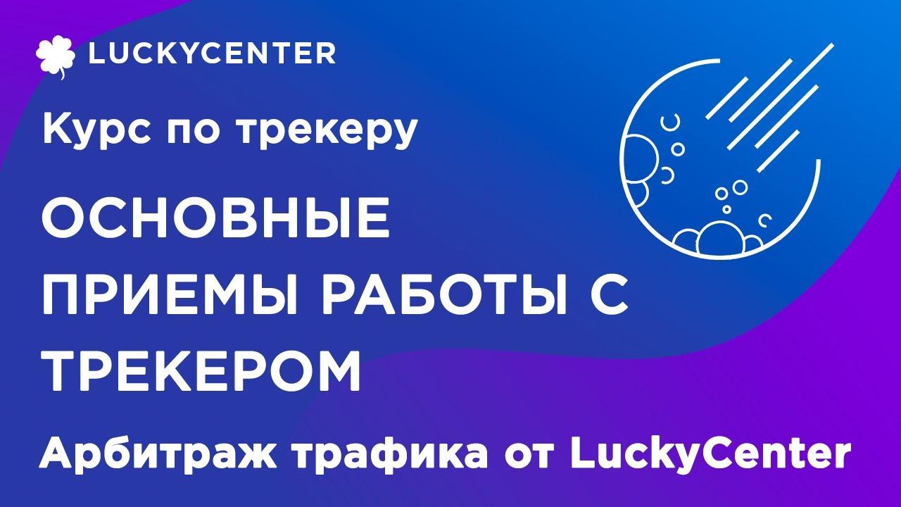 Курс по трекеру  Основные приемы работы с трекером  Арбитраж трафика от LuckyCenter