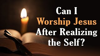 Can I Worship Jesus After Realizing the Self?
