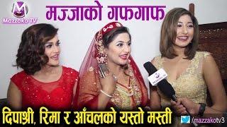 Mazzako Guff    Deepashree, Reema & Anchal    दिपाश्री, रिमा र आँचलको मस्ती    Mazzako TV