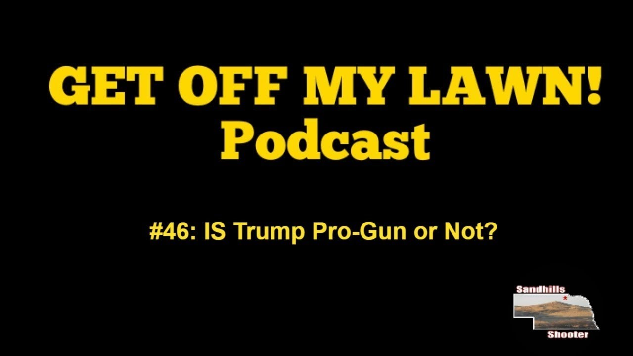 GET OFF MY LAWN! Podcast #046:  IS President Trump Pro-Gun or Not?