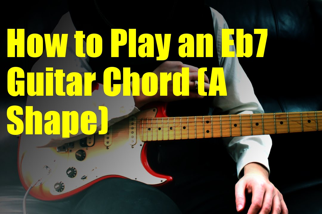 How To Play An Eb7 Guitar Chord A Shape Youtube