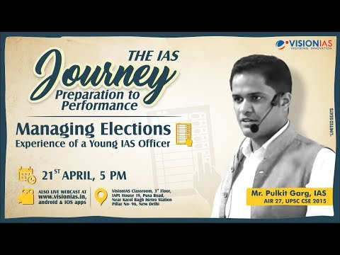 Managing Elections by a Young IAS Officer Mr. Pulkit Garg, IAS (AIR 27,UPSC CSE 2015)
