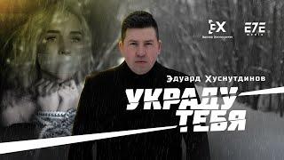 Смотреть клип Эдуард Хуснутдинов - Украду Тебя