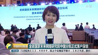 [中国财经报道]金砖国家未来网络研究院中国分院正式落户深圳| CCTV财经