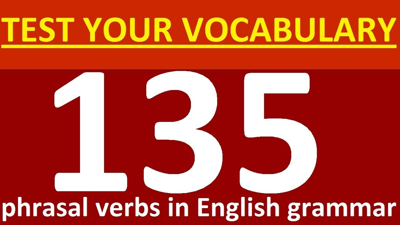 TEST YOUR VOCABULARY  WHAT'S YOUR ENGLISH LEVEL  135 phrasal verbs in  English  Grammar lessons