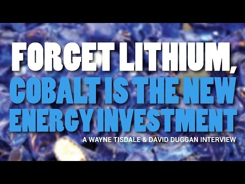 Forget Lithium, Cobalt Is The New Energy Investment - Wayne Tisdale & David Duggan