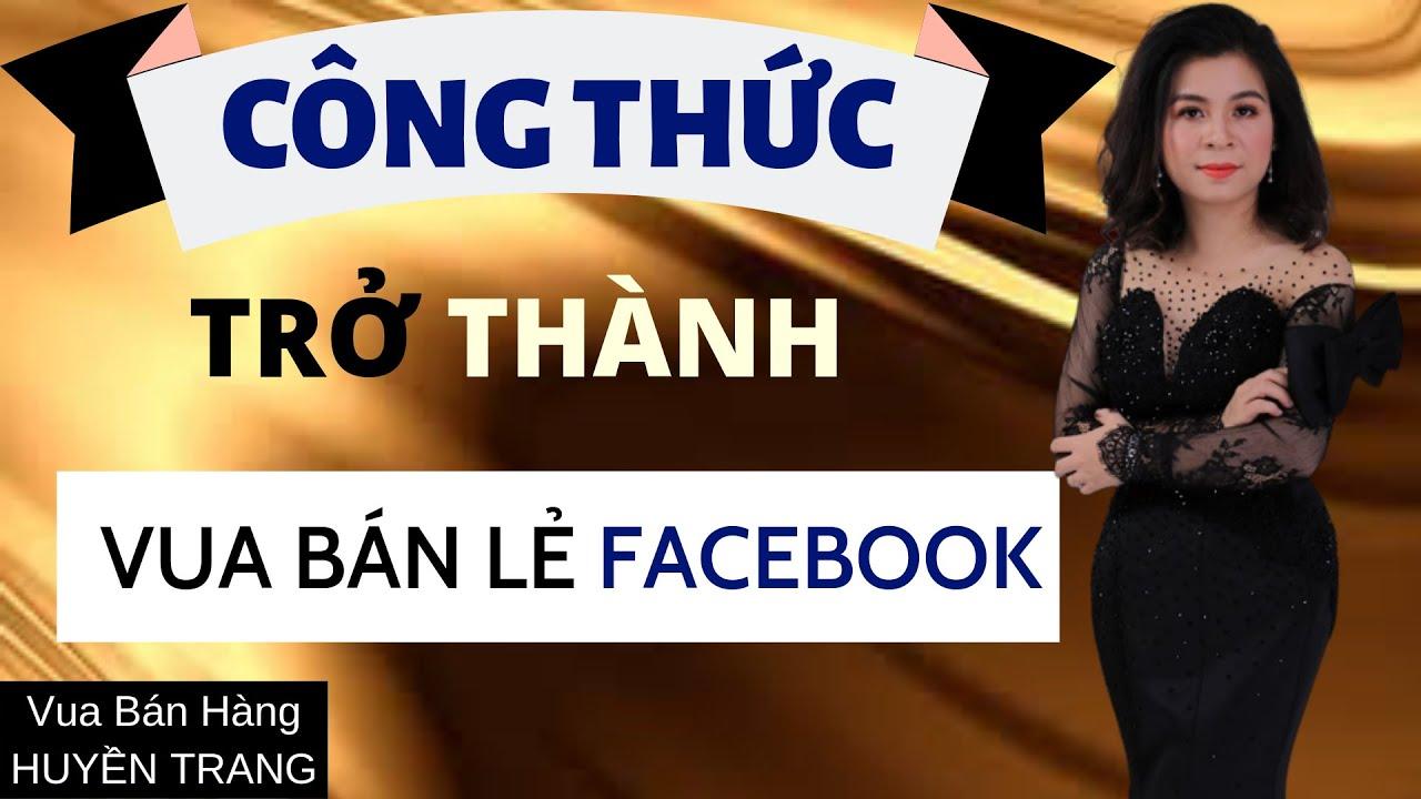 Công thức vàng để trở thành vua bán lẻ trên FB   Huyền Trang-Vua bán hàng online