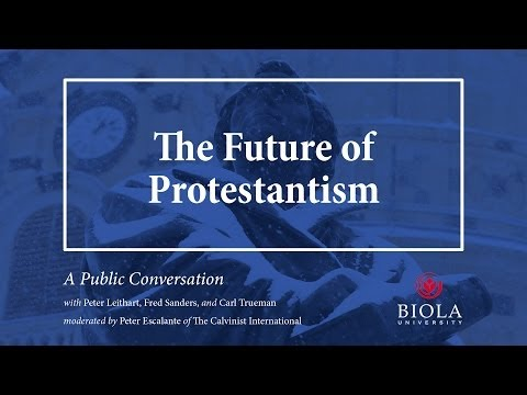 The Future of Protestantism: A Conversation with Peter Leithart, Fred Sanders, and Carl Trueman