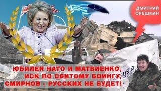 «Крепкий Орешкин 2», Юбилеи НАТО и Матвиенко, Иск по сбитому Боингу, Смирнов - Русских не будет!