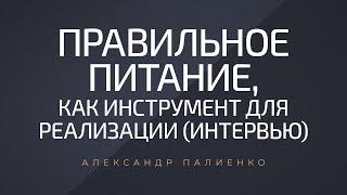 Правильное питание, как инструмент для реализации (интервью). Александр Палиенко.
