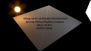 Обзор-18.05.18 RTS,BR,EUR/USD,GOLD, Доллар Рубль,Сбербанк,Газпром,ES,YM,CL,GC,BTC,CRYPTO COINS