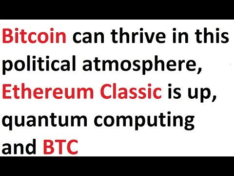 Bitcoin Can Thrive In This Political Atmosphere, Ethereum Classic Is Up, Quantum Computing And BTC