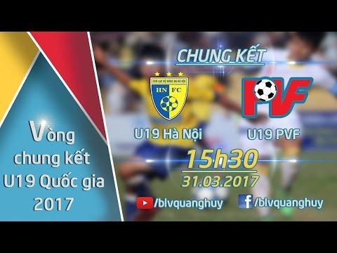 TRỰC TIẾP l U19 HÀ NỘI VS U19 PVF l TRẬN CHUNG KẾT - VCK GIẢI VÔ ĐỊCH U19 QUỐC GIA 2017