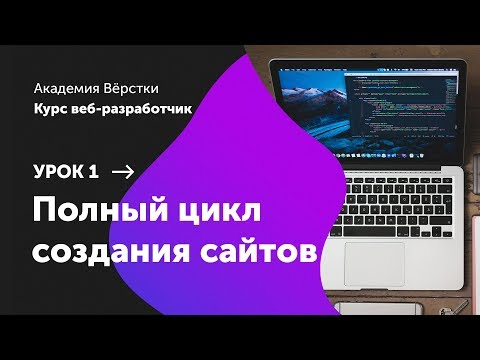 Урок 1. Полный цикл создания сайтов | Курс Веб разработчик | Академия верстки