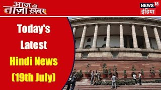 Today's Latest Hindi News (19th July)   Aaj Ki Taaza Khabar   News18 India
