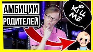 АМБИЦИИ РОДИТЕЛЕЙ / РОДИТЕЛИ VS ДЕТИ