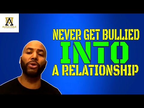 Never Let A Woman Bully You Into A Relationship (@Alpha Male Strategies - AMS)