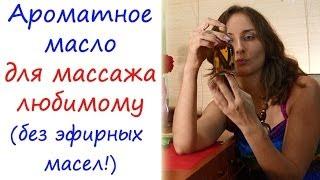 Ароматное масло для массажа любимому - без эфирных масел!