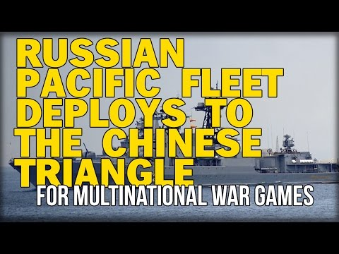 RUSSIAN PACIFIC FLEET DEPLOYS TO THE CHINESE TRIANGLE FOR MULTINATIONAL WAR GAMES