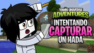 TOWN UNIVERSE ADVENTURES: INTENTANDO CAPTURAR UN HADA MÁGICA #20 (MINECRAFT SERIE DE MODS)