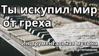 Ты искупил мир от Греха - фортепиано (минус)