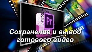 Сохранение и вывод готового видео в Premiere Pro, урок для начинающих на русском.