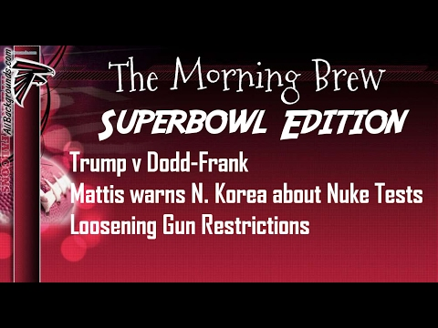 Superbowl Edition! Trump v Dodd-Frank, Mattis warns North Korea and more!