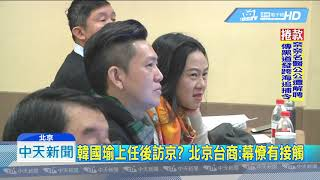 20181205中天新聞 韓國瑜上任後訪京? 北京台商:幕僚有接觸