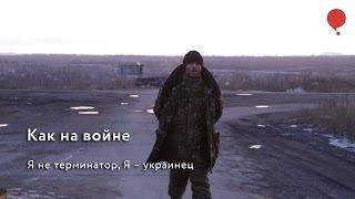 Как на войне. Я не терминатор, я – украинец