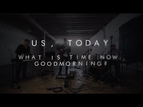 Us, Today | What Is Time Now. Goodmorning?