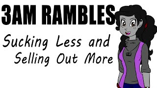 3AM Rambles - Sucking Less and Selling Out More
