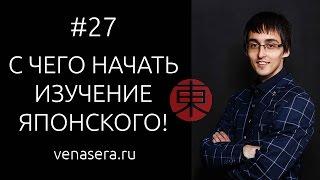 КАК НАЧАТЬ УЧИТЬ ЯПОНСКИЙ С НУЛЯ. С чего начать учить японский. Японский язык для начинающих, #27.