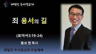 [로마서3:19-24 죄 용서 받는 길] 황보 현 목사 (2021년7월4일 주일설교)