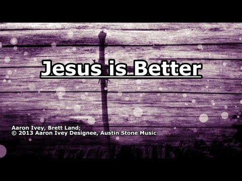 Jesus is Better - Aaron Ivey - Lyrics