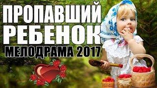 ПРЕМЬЕРА 2017 ТОЛЬКО ВЫШЛА [ ПРОПАВШИЙ РЕБЕНОК ] Русские мелодрамы 2017 новинки, фильмы 2017 HD