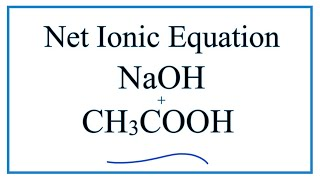 How to Write the Net Ionic Equation for NaOH + CH3COOH = CH3COONa + H2O