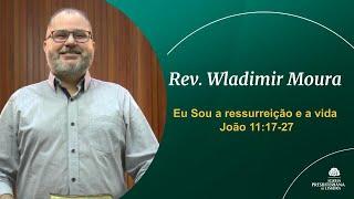 Eu Sou a ressurreição e a vida - João 11:17-27 - Rev. Wladimir