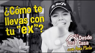 ¿Cómo te llevas con tu EX? | Desde Casa con Ana Paola EP-02
