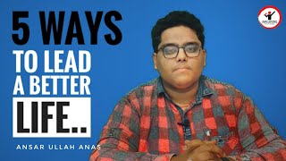 5 Ways to lead a better life | Ansar Ullah Anas | Influocial.