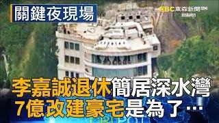 李嘉誠退休簡居深水灣 7億改建豪宅是為了…part3《關鍵夜現場》