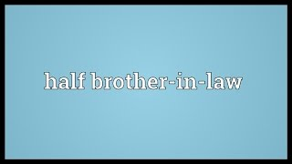 Half brother-in-law Meaning