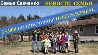 35,000 ПОДПИСЧИКОВ!  Семья Савченко БЛАГОДАРИТ ВСЕХ ВАС!